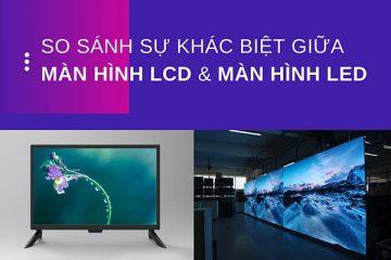 Màn hình LED khác màn hình LCD như thế nào?